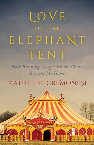 Love in the Elephant Tent: How Running Away with the Circus Brought Me -