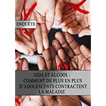 Sida et Alcool : Comment de plus en plus d'Adolescents Contractent la Maladie (French Edition)