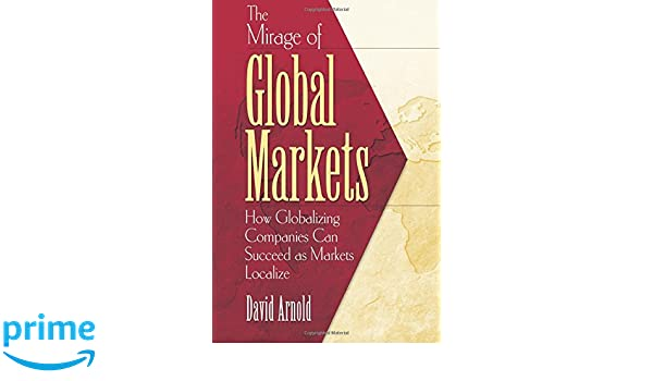 The Mirage of Global Markets: How Globalizing Companies Can Succeed as Markets Localize