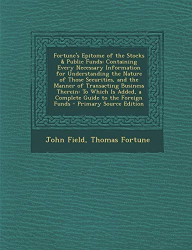 Fortune's Epitome of the Stocks & Public Funds: Containing Every Necessary Information for Understanding the Nature of Those Securities, and the ... Guide to the Foreign Funds - Primary ()