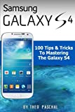 Samsung Galaxy S4 : 100 Tips & Tricks To Mastering The Galaxy S4