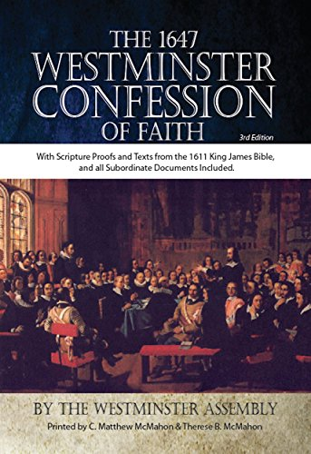 (The 1647 Westminster Confession of Faith With Scripture Proofs and Texts from the 1611 King James Bible, and all Subordinate Documents Included)