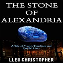 The Stone of Alexandria: A Tale of Magic, Timelines and Parallel Realities Audiobook by Lleu Christopher Narrated by Persephone Rose