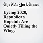 Eyeing 2020, Republican Hopefuls Are Quietly Filling the Wings | Jennifer Steinhauer,Jonathan Martin