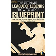 """League of Legends: The Ultimate League of Legends """"How to ADC"""" Blueprint - Master Your Role, Carry Your Team to Victory, Get 30 Points Per Game, and Gain ... League of Legends & Win More Games Book 4)"""