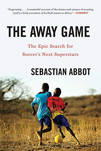 (The Away Game: The Epic Search for Soccer's Next Superstars)