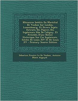 Memoires Inedits Du Marechal de Vauban Sur Landau, Luxembourg, Et Divers Sujets Extraits Des Papiers Des Ingenieurs Hue de Caligny, Et Precedes D'Une