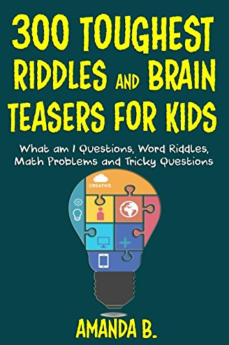 300 TOUGHEST RIDDLES AND BRAIN TEASERS FOR KIDS: What am I Questions, Word Riddles, Puzzles, Games, Math Problems, Tricky Questions and Brain Teasers for Kids -