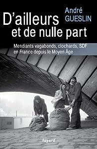 D'ailleurs et de nulle part: Mendiants, vagabonds, clochards, SDF en France depuis le Moyen Age par André Gueslin