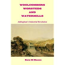 Woolcombers Worsteds and Watermills: Addingham's Industrial Revolution