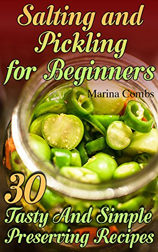 Salting and Pickling for Beginners: 30 Tasty And Simple Preserving Recipes: (Peserving Italy, Home Preserving) by Marina  Combs