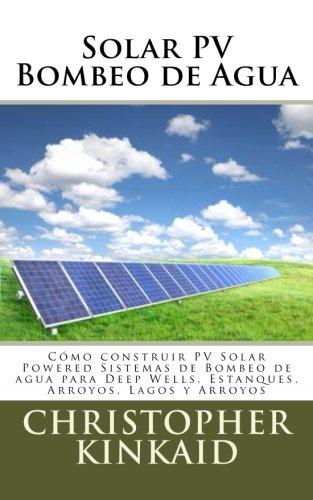 Solar Pv Bombeo de Agua: Cómo Construir Pv Solar Powered Sistemas de Bombeo de Agua Para Deep Wells, Estanques, Arroyos,...