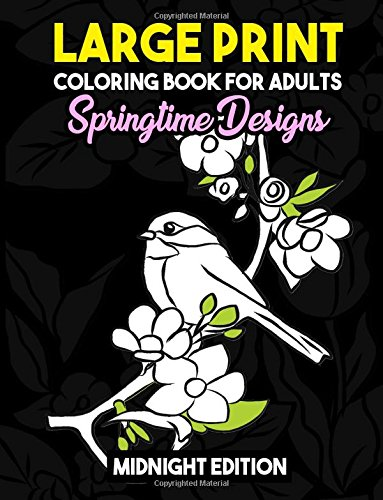 Large Print Coloring Book for Adults: Springtime Designs Midnight Edition: Easy, Creative and Simple Spring Designs with Flowers, Birds and More to ... and Stay Zen Black Background Coloring (Spring Coloring Pages To Print)