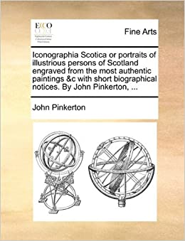 Iconographia Scotica or portraits of illustrious persons of Scotland engraved from the most authentic paintings andc with short biographical notices. By John Pinkerton, ...
