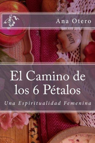 El Camino de los 6 Petalos: Una Espiritualidad Femenina (Spanish Edition) [Ana Otero] (Tapa Blanda)