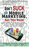 Don t Suck at Mobile Marketing, Get This Book! Everything You Need to Know About Mobile Websites, Text Message Marketing, QR Codes, Mobile Landing Pages, Mobile Pay Per Click & More