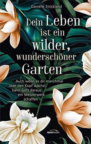 Dein Leben ist ein wilder, wunderschöner Garten: Auch wenn es dir manchmal über den Kopf wächst, kann Gott daraus ein Meisterwerk schaffen