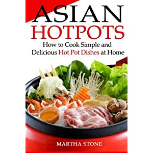 Asian Hotpots: How to Cook Simple and Delicious Hot Pot Dishes at Home