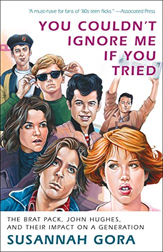 [B.O.O.K] You Couldn't Ignore Me If You Tried: The Brat Pack, John Hughes, and Their Impact on a Generation KINDLE
