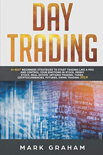Day Trading:   10 Best Beginners Strategies to Start Trading Like A Pro and Control Your Emotions in Stock,Penny Stock, Real Estate,Options Trading, Forex, Cryptocurrencies,Futures,Swing Trading 2019