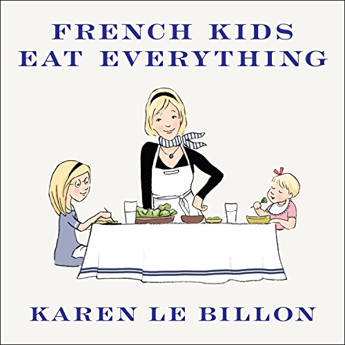 French Kids Eat Everything: How Our Family Moved to France, Cured Picky Eating, Banned Snacking, and Discovered 10 Simple Rules