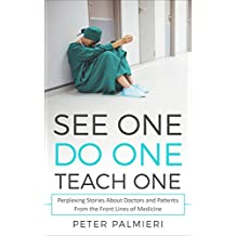 See One, Do One, Teach One: Perplexing Stories About Doctors and Patients From the Front Lines of Medicine