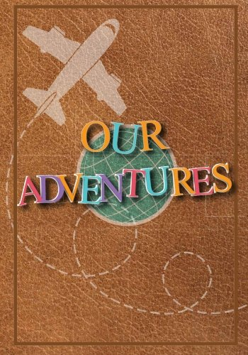 Our Adventures: A Bucket List Journal For Couples with 101 Ideas for Romantic and Fun Adventures; Checklist pages for 101 adventures and 101 journal pages, Couples or Partners Journal of -