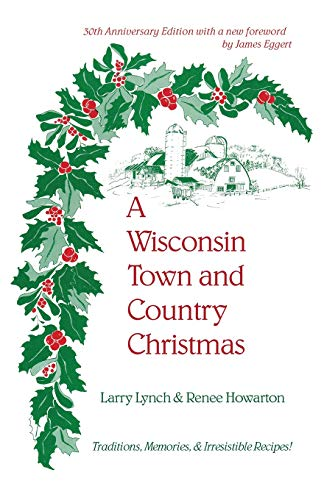 A Wisconsin Town and Country Christmas: Traditions, Memories, & Irresistible Recipes! by Larry Lynch, Renee Howarton