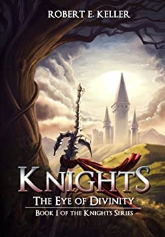 Knights: The Eye of Divinity (A Novel of Epic Fantasy) (The Knights Series Book 1) by [Keller, Robert E.]