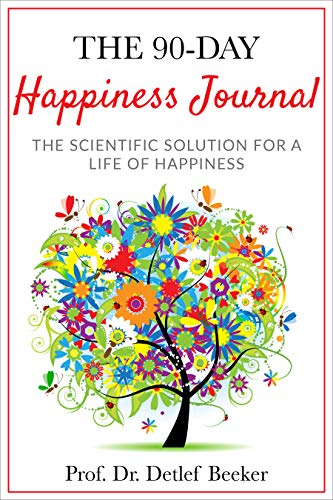 The 90-Day Happiness Journal: The Scientific Solution for a Life of Happiness by Prof. Dr. Detlef Beeker