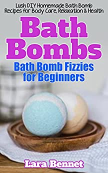 Bath Bombs: Bath Bomb Fizzies for Beginners: Lush DIY Homemade Bath Bomb Recipes for Body Care, Relaxation, & Health (Bed Bath & Beyond Book 1) by [Bennet, Lara]