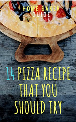 14 Pizza Recipes That You Should Try: Pizza at home - The Best Picks For Best Results (English Edition)