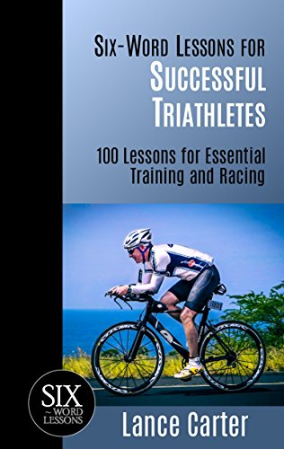 Triathlon Training Series - Six-Word Lessons for Successful Triathletes: 100 Lessons for Essential Training and Racing (The Six-Word Lessons Series)
