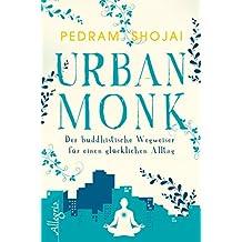 Urban Monk: Der buddhistische Wegweiser für einen glücklichen Alltag (German Edition)