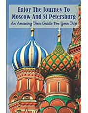 Enjoy The Journey To Moscow And St Petersburg: An Amazing Tour Guide For Your Trip: Travel Guides Moscow
