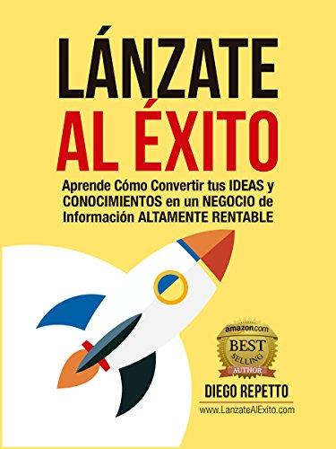 ¡Lánzate al Éxito!: Aprende Cómo Convertir tus Ideas y Conocimientos en un Negocio de Información Altamente Rentable (Spanish Edition)