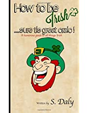 How to be Irish...sure tis great craic!: A humourous guide to all things Irish