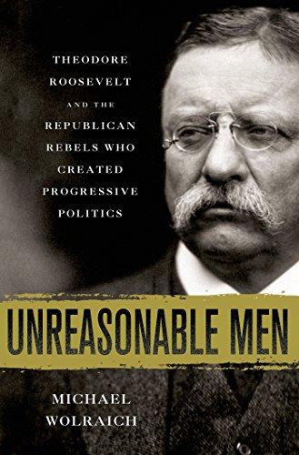 Unreasonable Men: Theodore Roosevelt and the Republican Rebels Who Created Progressive Politics 51lnNl9eIRL