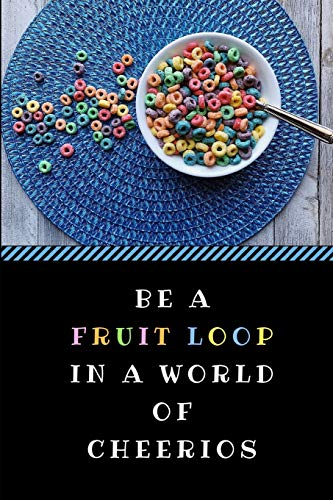 Be a Fruit Loop in a World of Cheerios: A Funny Gag Pun Notebook, Customised Inspirational Quote Journal