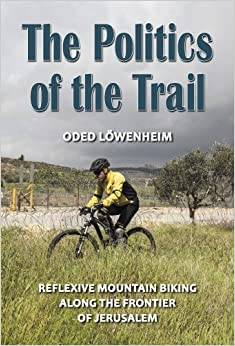 Book The Politics of the Trail: Reflexive Mountain Biking along the Frontier of Jerusalem by Lowenheim, Oded (2014)