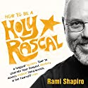 How to Be a Holy Rascal: A Magical Mystery Tour to Liberate Your Deepest Wisdom, Access Radical Compassion, and Set Yourself Free Speech by Rami Shapiro Narrated by Rami Shapiro