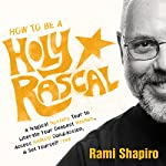 How to Be a Holy Rascal: A Magical Mystery Tour to Liberate Your Deepest Wisdom, Access Radical Compassion, and Set Yourself Free | Rami Shapiro