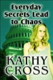 Everyday Secrets Lead to Chaos, Kathy Cross, 1615465553