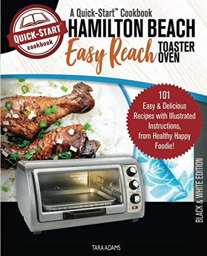 Hamilton Beach Easy Reach Toaster Oven, A Quick-Start Cookbook: 101 Easy &...
