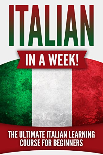 Italian: Italian in a Week!: The Ultimate Italian Learning Course for Beginners
