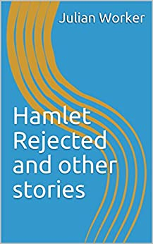 Hamlet Rejected and other stories by [Worker, Julian]