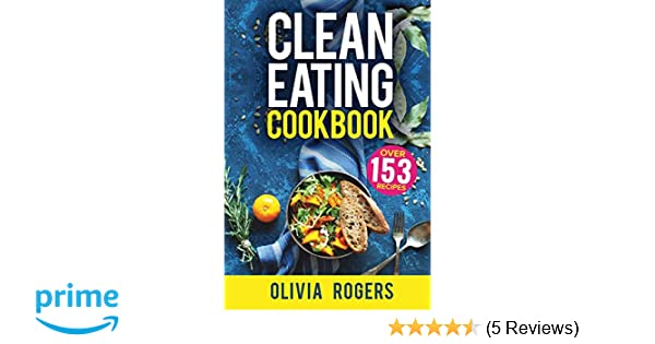 Clean Eating Cookbook: The All-in-1 Healthy Eating Guide - 153 Quick & Easy Recipes, A Weekly Shopping List & More!: Olivia Rogers: 9781979719001: ...
