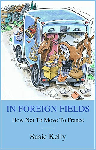 In Foreign Fields: How Not To Move To France by [Kelly, Susie]
