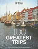 Travel + Leisure: 100 Greatest Trips, 7th Edition