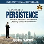 Power of Persistence: Real Life Stories of Real People Creating Extraordinary Results | Justin Sachs